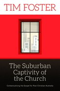 Suburban Captivity of the Church: The Contextualising the Gospel For Post-Christian Australia eBook