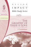 The Greatest of These is Love (1 Corinthians) (Nelson Impact Bible Study Series)