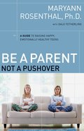 Be a Parent, Not a Pushover: A Guide to Raising Happy, Emotionally Healthy Teens eBook