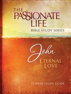John - Eternal Love (The Passionate Life Bible Study Series) eBook