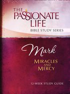 Mark - Miracles and Mercy (The Passionate Life Bible Study Series)
