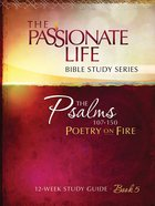 Psalms: Poetry on Fire Book Five 12-Week Study Guide (The Passionate Life Bible Study Series)