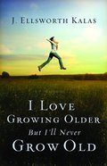 I Love Growing Older, But I'll Never Grow Old eBook