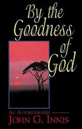 By the Goodness of God: An Autobiography of John G Innis eBook