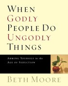 When Godly People Do Ungodly Things : Arming Yourself in the Ages of Seduction (Member Book) (Beth Moore Bible Study Series) eBook
