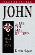 John - That You May Believe (Preaching The Word Series)
