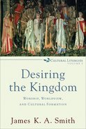Desiring the Kingdom: Worship, Worldview and Cultural Formation (Cultural Liturgies Series) eBook
