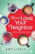 How to Love Your Neighbor Without Being Weird eBook
