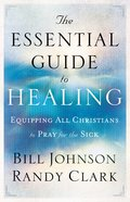 The Essential Guide to Healing: Equipping All Christians to Pray For the Sick eBook