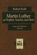 Martin Luther as Prophet, Teacher, and Hero (Texts & Studies In Reformation & Post-reformation Thought Series)