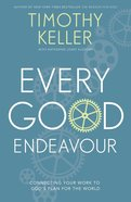 Every Good Endeavour: Connecting Your Work to God's Plan For the World eBook