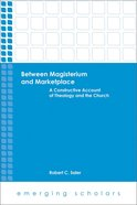 Between Magisterum and Marketplace - a Constructive Account of Theology and the Church (Emerging Scholars Series) eBook