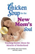 Chicken Soup For the New Mom's Soul (Chicken Soup For The Soul Series) eBook