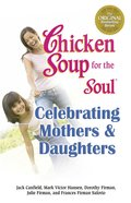 Celebrating Mothers & Daughters (Chicken Soup For The Soul Series)
