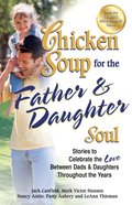 Chicken Soup For the Father & Daughter Soul (Chicken Soup For The Soul Series) eBook
