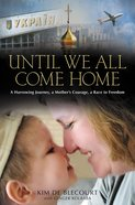 Until We All Come Home: A Harrowing Journey, a Mother's Courage, a Race to Freedom eBook