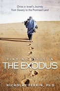 Finding Jesus in the Exodus: Christ in Israel's Journey From Slavery to the Promised Land eBook