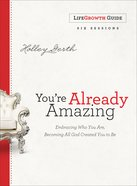 You're Already Amazing: Embracing Who You Are, Becoming All God Created You to Be (Lifegrowth Guide) eBook