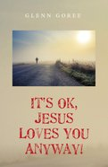 It's Ok, Jesus Loves You Anyway! eBook