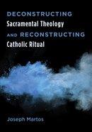 Deconstructing Sacramental Theology and Reconstructing Catholic Ritual eBook