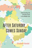After Saturday Comes Sunday: Understanding the Christian Crisis in the Middle East eBook