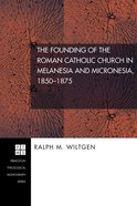 The Founding of the Roman Catholic Church in Melanesia and Micronesia, 1850-1875 (#84 in Princeton Theological Monograph Series) eBook