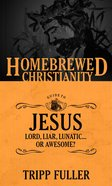 Guide to Jesus, the - Lord, Liar, Lunatic, Or Awesome? (Homebrewed Christianity Series) eBook