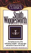 Smith Wigglesworth (Pentecostal Classics Series) eBook
