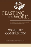 Feasting on the Word Worship Companion #01: Advent Through Pentecost (Liturgies For Year C)