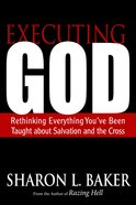 Executing God: Rethinking Everything You've Been Taught About Salvation and the Cross eBook