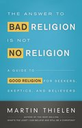 Answer to Bad Religion is Not No Religion: The a Guide to Good Religion For Seekers, Skeptics, and Believers eBook