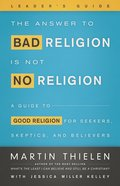 Answer to Bad Religion is Not No Religion- -Leader's Guide: The a Guide to Good Religion For Seekers, Skeptics, and Believers eBook