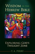 Wisdom in the Hebrew Bible: Exploring God's Twilight Zone eBook