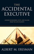 Accidental Executive: The Lessons on Business, Faith, and Calling From the Life of Joseph