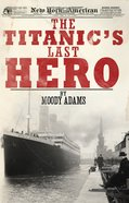 Titanic's Last Hero: The a Startling True Story That Can Change Your Life Forever eBook
