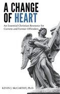 A Change of Heart: An Essential Christian Resource For Current and Former Offenders eBook