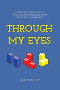 Through My Eyes: A Teacher's Frank Advice For Navigating the Challenges of Life With a Special Need eBook