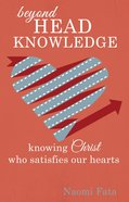 Beyond Head Knowledge: Knowing Christ Who Satisfies Our Hearts eBook