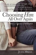 Choosing Him All Over Again: A Story of Romance and Redemption eBook