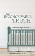 Inconceivable Truth: The Rethinking Infertility eBook