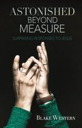 Astonished Beyond Measure: Surprising Responses to Jesus