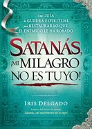 Satanas, No Puedes Quitarme Mi Milagro (Spanish) (Spa) (Satan, You Can't Have My Miracle)