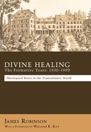 Divine Healing: The Formative Years:18301880 eBook