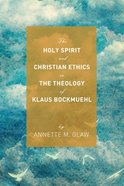 The Holy Spirit and Christian Ethics in the Theology of Klaus Bockmuehl eBook