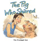 The Pig Who Shared: The Prodigal Son (Bible Animal Board Book Series)