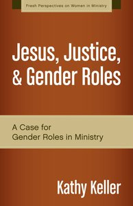 Jesus, Justice, and Gender Roles (Fresh Perspectives On Women In Ministry Series)