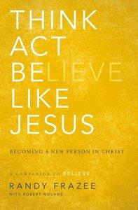 Think, Act, Be Like Jesus (Believe (Zondervan) Series)