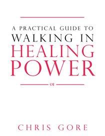 A Practical Guide to Walking in Healing Power