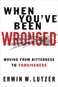 When Youve Been Wronged: Moving From Bitterness to Forgiveness