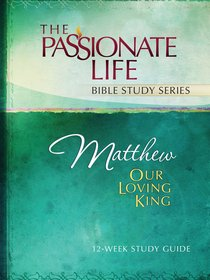 Matthew - Our Loving King (The Passionate Life Bible Study Series)